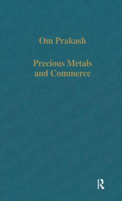 Precious Metals and Commerce: The Dutch East India Company in the Indian Ocean Trade - Variorum Collected Studies (Hardback)