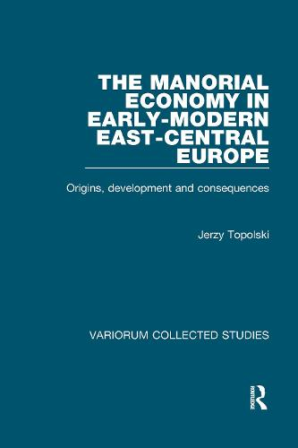 The Manorial Economy in Early-Modern East-Central Europe: Origins, Development and Consequences - Variorum Collected Studies (Hardback)
