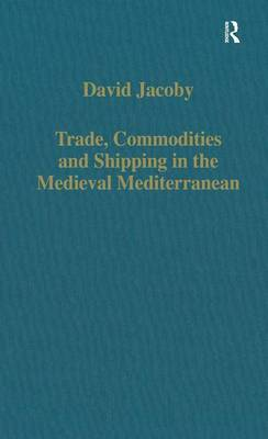 Trade, Commodities and Shipping in the Medieval Mediterranean - Variorum Collected Studies (Hardback)