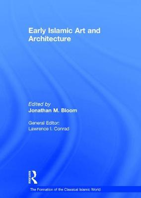 Early Islamic Art and Architecture - The Formation of the Classical Islamic World (Hardback)