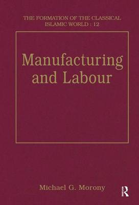 Manufacturing and Labour - The Formation of the Classical Islamic World (Hardback)