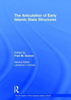 The Articulation of Early Islamic State Structures - The Formation of the Classical Islamic World (Hardback)