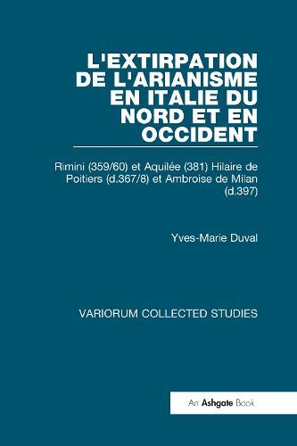 L'extirpation de l'Arianisme en Italie du Nord et en Occident: Rimini (359/60) et Aquilee (381) Hilaire de Poitiers (d.367/8) et Ambroise de Milan (d.397) - Variorum Collected Studies (Hardback)
