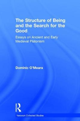 The Structure of Being and the Search for the Good: Essays on Ancient and Early Medieval Platonism - Variorum Collected Studies (Hardback)