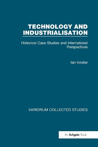 Technology and Industrialisation: Historical Case Studies and International Perspectives - Variorum Collected Studies (Hardback)