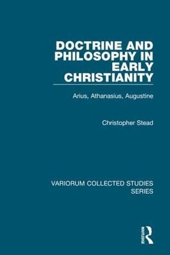 Doctrine and Philosophy in Early Christianity: Arius, Athanasius, Augustine - Variorum Collected Studies (Hardback)