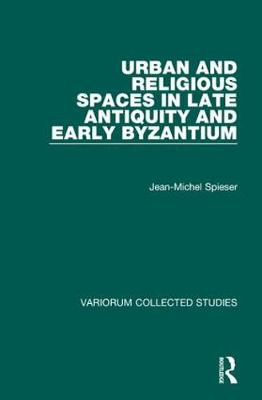 Urban and Religious Spaces in Late Antiquity and Early Byzantium - Variorum Collected Studies (Hardback)
