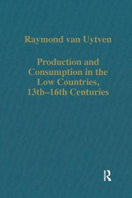 Production and Consumption in the Low Countries, 13th-16th Centuries - Variorum Collected Studies (Hardback)