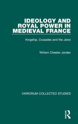 Ideology and Royal Power in Medieval France: Kingship, Crusades and the Jews - Variorum Collected Studies (Hardback)