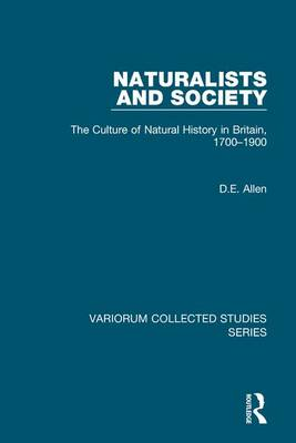 Naturalists and Society: The Culture of Natural History in Britain, 1700-1900 - Variorum Collected Studies (Hardback)
