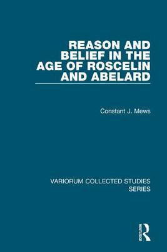 Reason and Belief in the Age of Roscelin and Abelard - Variorum Collected Studies (Hardback)