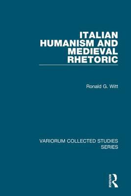 Italian Humanism and Medieval Rhetoric - Variorum Collected Studies (Hardback)