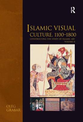 Islamic Visual Culture, 1100-1800: Constructing the Study of Islamic Art, Volume II - Variorum Collected Studies (Hardback)