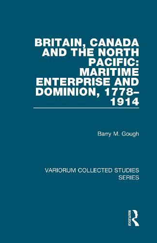 Britain, Canada and the North Pacific: Maritime Enterprise and Dominion, 1778-1914 - Variorum Collected Studies (Hardback)
