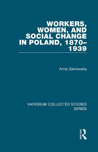 Workers, Women, and Social Change in Poland, 1870-1939 - Variorum Collected Studies (Hardback)