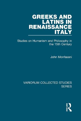 Greeks and Latins in Renaissance Italy: Studies on Humanism and Philosophy in the 15th Century - Variorum Collected Studies (Hardback)