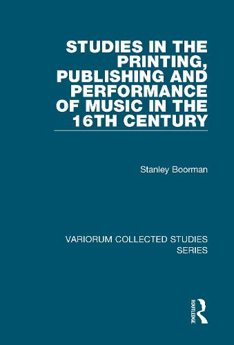 Studies in the Printing, Publishing and Performance of Music in the 16th Century - Variorum Collected Studies (Hardback)