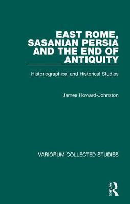 East Rome, Sasanian Persia and the End of Antiquity: Historiographical and Historical Studies - Variorum Collected Studies (Hardback)