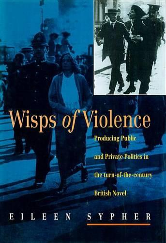 Wisps of Violence: Producing Public and Private Politics in the Turn-of-the-century British Novel (Hardback)