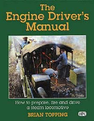 The Engine Driver's Manual: How to Prepare, Fire and Drive a Steam Locomotive (Hardback)
