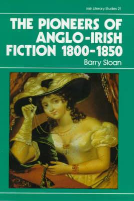 The Pioneers of Anglo-Irish Fiction, 1800-50 - Irish Literary Studies 21 (Paperback)