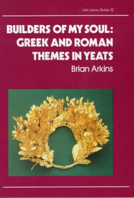 Builders of My Soul: Greek and Roman Themes in Yeats - Irish literary studies / IASAIL-Japan 2 32 (Hardback)