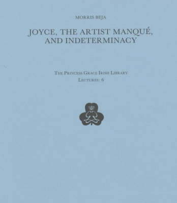 Joyce, the Artist Manque and Indeterminacy - Princess Grace Irish Library Lectures 6 (Paperback)