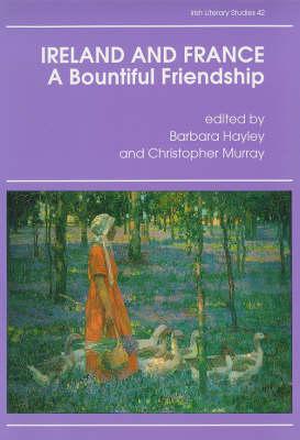 Ireland and France: A Bountiful Friendship - Literature, History and Ideas - Irish literary studies / IASAIL-Japan 2 42 (Hardback)