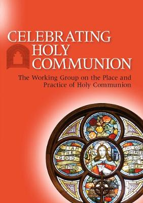Celebrating Holy Communion: The Working Group on the Place and Practice of Holy Communion (Paperback)