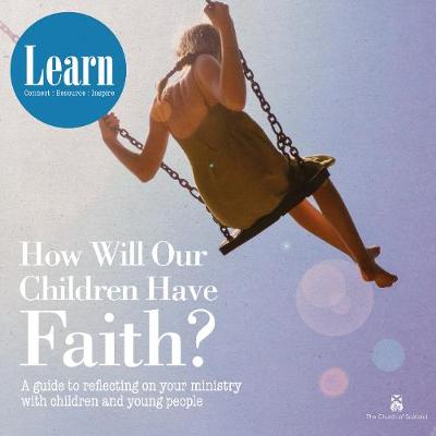 How Will Our Children Have Faith?: A Guide for Reflecting on your Ministry with Children & Young People - Learn (Paperback)