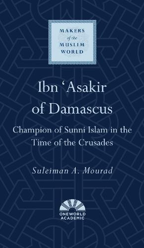 Ibn 'Asakir of Damascus: Champion of Sunni Islam in the Time of the Crusades - Makers of the Muslim World (Hardback)