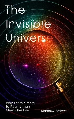 The Invisible Universe: Why There's More to Reality than Meets the Eye (Hardback)