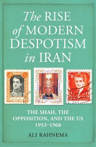 The Rise of Modern Despotism in Iran: The Shah, the Opposition, and the US, 1953-1968 (Hardback)