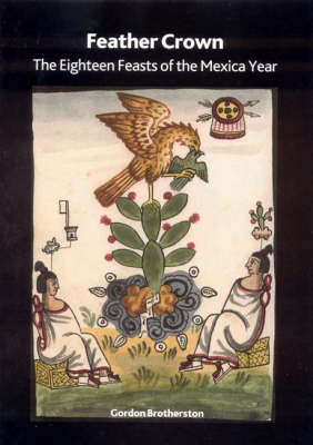 Feather Crown: The Eighteen Feasts of the Mexica Year - British Museum Research Publication No. 154 (Paperback)