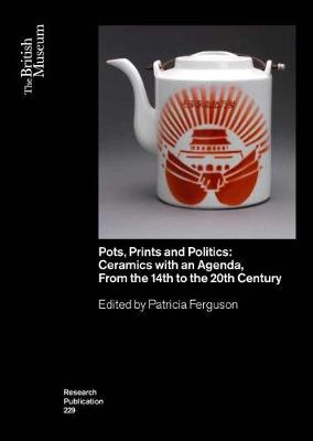 Pots, Prints and Politics: Ceramics with an Agenda, from the 14th to the 20th Century - British Museum Research Publications 229 (Paperback)