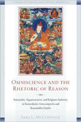 Omniscience and the Rhetoric of Reason: Rationality, Argumentation, and Religious Authority in Santaraksita's Tattvasamgraha and Kamalasila's Panjika (Paperback)