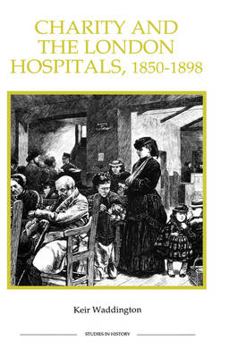 Charity and the London Hospitals, 1850-1898: 16 - Royal Historical Society Studies in History New Series (Hardback)