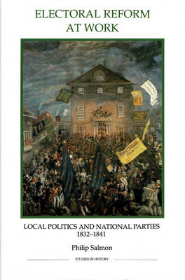 Electoral Reform at Work: Local Politics and National Parties, 1832-1841 - Royal Historical Society Studies in History v. 27 (Hardback)