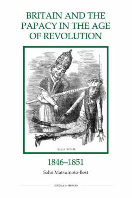 Britain and the Papacy in the Age of Revolution, 1846-1851: 34 - Royal Historical Society Studies in History New Series (Hardback)