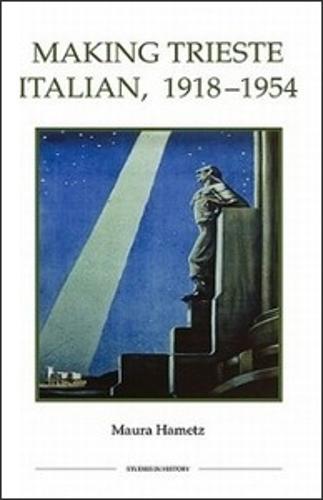 Making Trieste Italian, 1918-1954 - Royal Historical Society Studies in History v. 47 (Hardback)