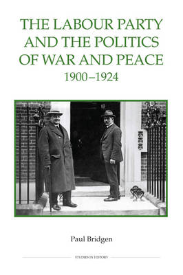 The Labour Party and the Politics of War and Peace, 1900-1924 - Royal Historical Society Studies in History v. 70 (Hardback)