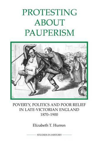 Protesting about Pauperism: Poverty, Politics and Poor Relief in Late-Victorian England, 1870-1900 - Royal Historical Society Studies in History v. 60 (Paperback)