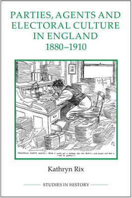 Parties, Agents and Electoral Culture in England, 1880-1910 - Royal Historical Society Studies in History v. 94 (Hardback)