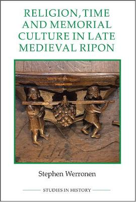 Religion, Time and Memorial Culture in Late Medieval Ripon - Royal Historical Society Studies in History v. 97 (Hardback)