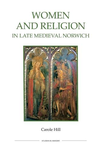 Women and Religion in Late Medieval Norwich - Royal Historical Society Studies in History v. 77 (Paperback)