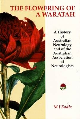 The Flowering of a Waratah: A History of Australian Neurology and of the Australian Association of Neurologists (Paperback)