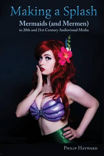 Making a Splash: Mermaids (and Mer-Men) in 20th and 21st Century Audiovisual Media (Paperback)