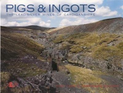 Pigs and Ingots - The Lead and Silver Mines of Cardiganshire (Paperback)