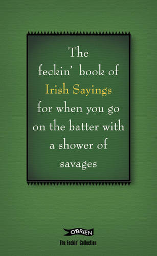 The Book of Feckin' Irish Sayings For When You Go On The Batter With A Shower of Savages - The Feckin' Collection (Hardback)