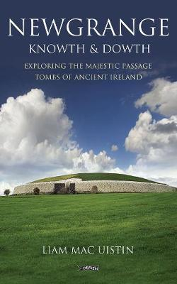 Newgrange, Knowth and Dowth: Exploring the Majestic Passage Tombs of Ancient Ireland - Exploring (Paperback)